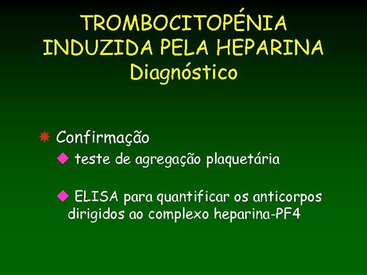 TROMBOCITOPÉNIA INDUZIDA PELA HEPARINA Diagnóstico Confirmação u teste de agregação plaquetária u ELISA para