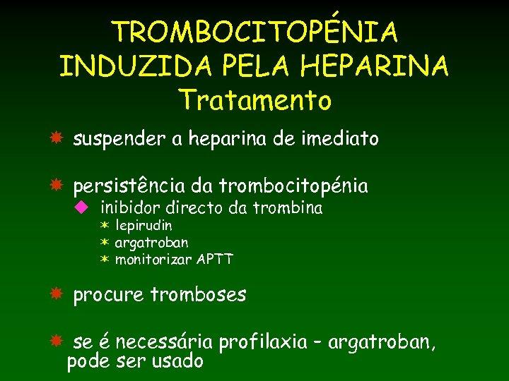 TROMBOCITOPÉNIA INDUZIDA PELA HEPARINA Tratamento suspender a heparina de imediato persistência da trombocitopénia u