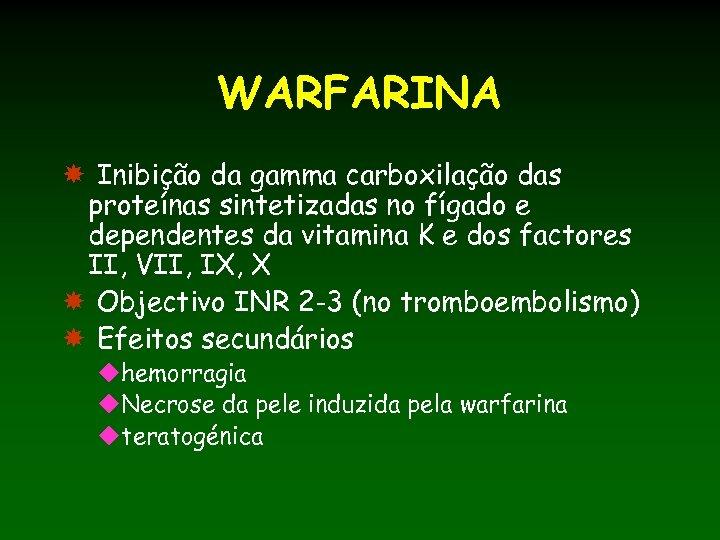WARFARINA Inibição da gamma carboxilação das proteínas sintetizadas no fígado e dependentes da vitamina
