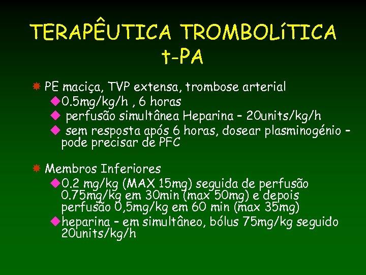TERAPÊUTICA TROMBOLíTICA t-PA PE maciça, TVP extensa, trombose arterial u 0. 5 mg/kg/h ,
