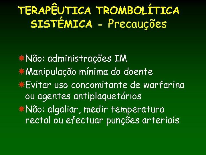 TERAPÊUTICA TROMBOLÍTICA SISTÉMICA - Precauções Não: administrações IM Manipulação mínima do doente Evitar uso