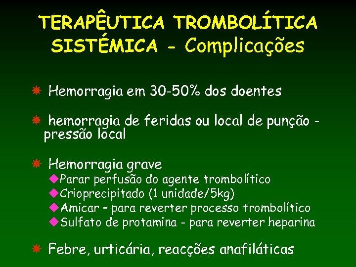 TERAPÊUTICA TROMBOLÍTICA SISTÉMICA - Complicações Hemorragia em 30 -50% dos doentes hemorragia de feridas