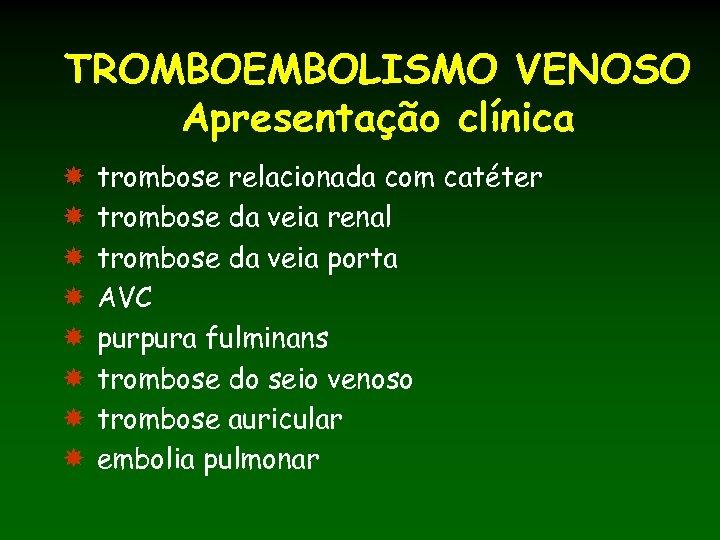 TROMBOEMBOLISMO VENOSO Apresentação clínica trombose relacionada com catéter trombose da veia renal trombose da