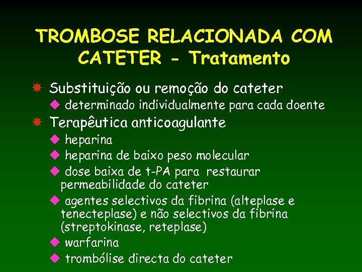 TROMBOSE RELACIONADA COM CATETER - Tratamento Substituição ou remoção do cateter u determinado individualmente
