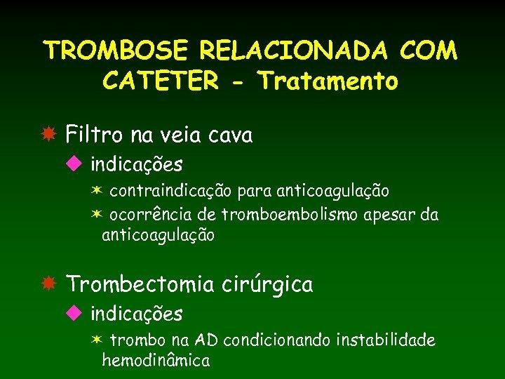 TROMBOSE RELACIONADA COM CATETER - Tratamento Filtro na veia cava u indicações ë contraindicação