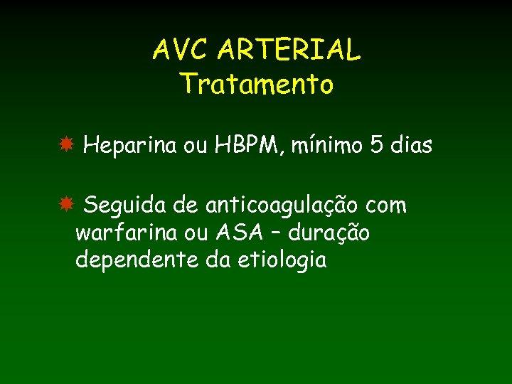 AVC ARTERIAL Tratamento Heparina ou HBPM, mínimo 5 dias Seguida de anticoagulação com warfarina