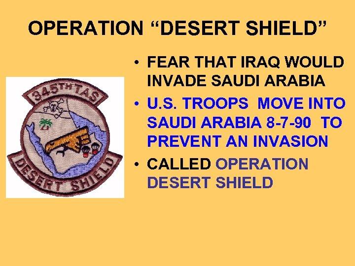 "OPERATION ""DESERT SHIELD"" • FEAR THAT IRAQ WOULD INVADE SAUDI ARABIA • U. S."