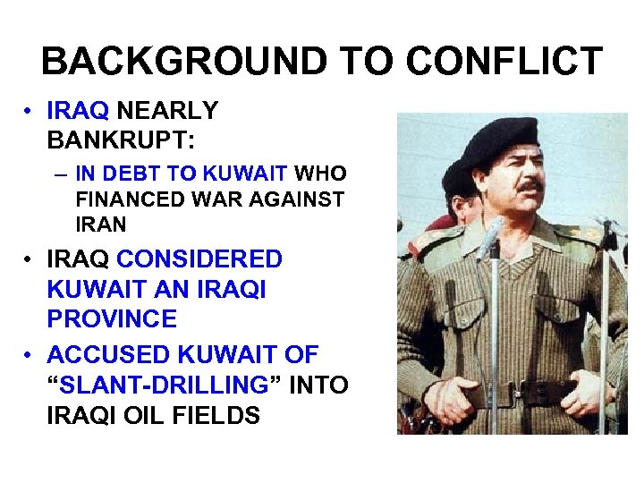 BACKGROUND TO CONFLICT • IRAQ NEARLY BANKRUPT: – IN DEBT TO KUWAIT WHO FINANCED