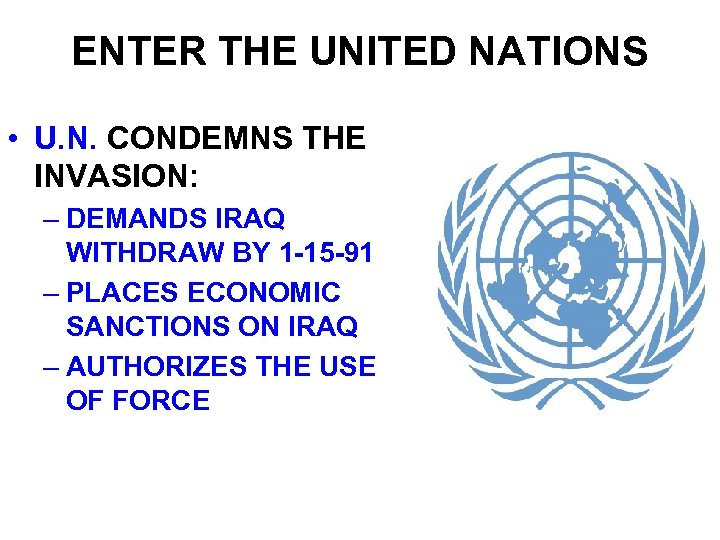 ENTER THE UNITED NATIONS • U. N. CONDEMNS THE INVASION: – DEMANDS IRAQ WITHDRAW
