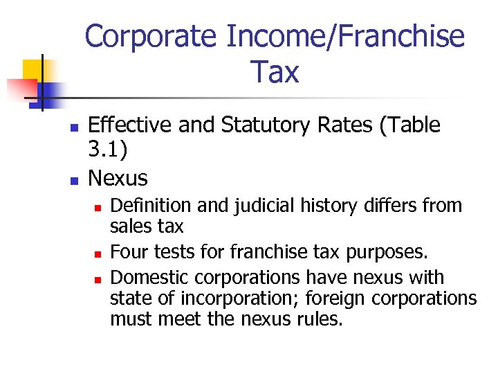 Corporate Income/Franchise Tax n n Effective and Statutory Rates (Table 3. 1) Nexus n