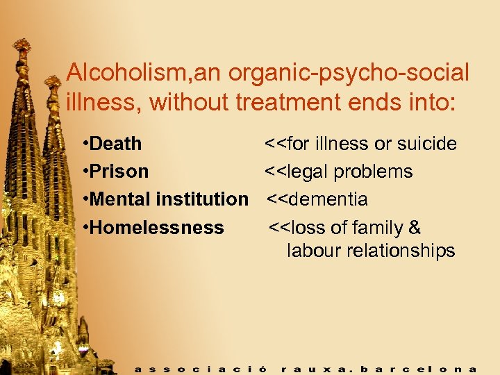 Alcoholism, an organic-psycho-social illness, without treatment ends into: • Death • Prison • Mental