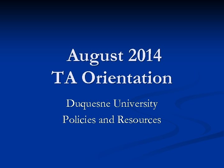 August 2014 TA Orientation Duquesne University Policies and Resources