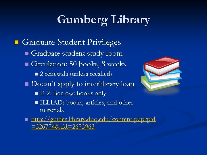 Gumberg Library n Graduate Student Privileges Graduate student study room n Circulation: 50 books,