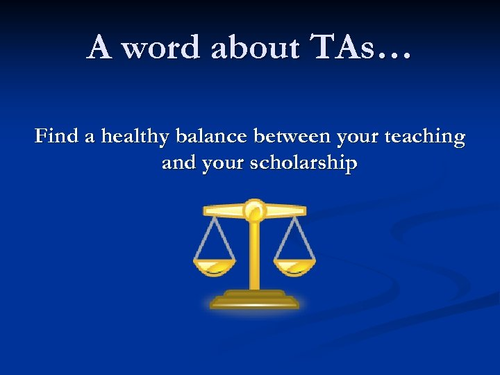 A word about TAs… Find a healthy balance between your teaching and your scholarship