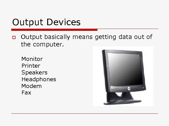 Output Devices o Output basically means getting data out of the computer. Monitor Printer