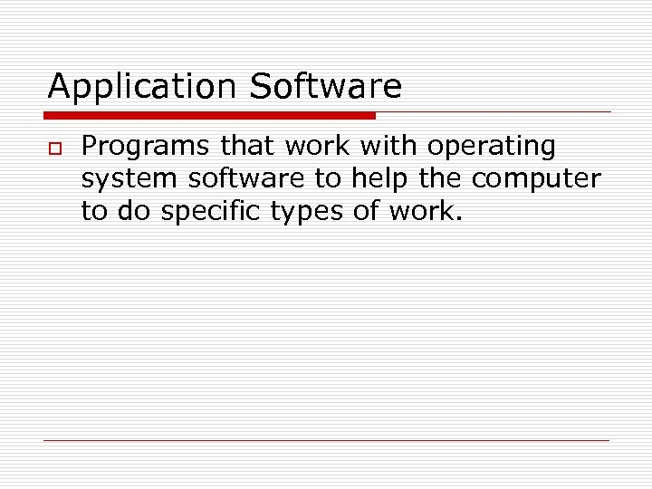 Application Software o Programs that work with operating system software to help the computer