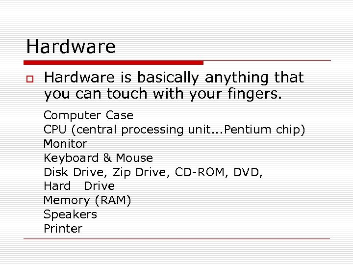 Hardware o Hardware is basically anything that you can touch with your fingers. Computer