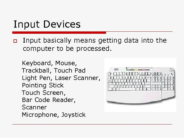 Input Devices o Input basically means getting data into the computer to be processed.