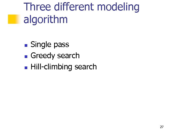 Three different modeling algorithm n n n Single pass Greedy search Hill-climbing search 27