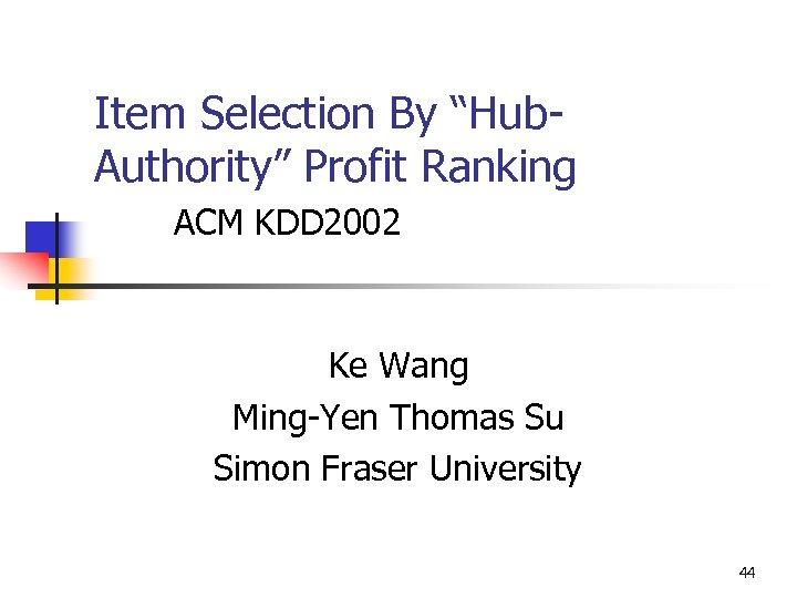 "Item Selection By ""Hub. Authority"" Profit Ranking ACM KDD 2002 Ke Wang Ming-Yen Thomas"