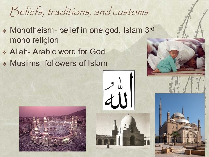Beliefs, traditions, and customs v v v Monotheism- belief in one god, Islam 3