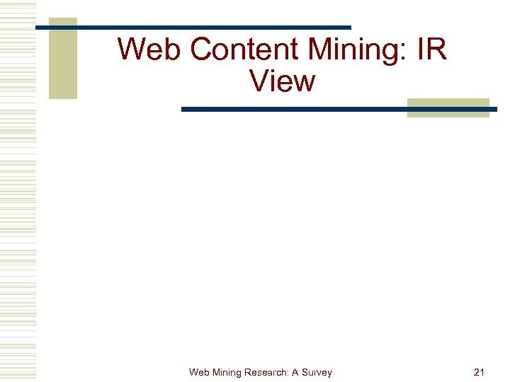 Web Content Mining: IR View Web Mining Research: A Survey 21