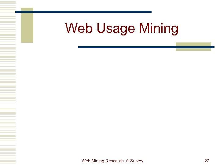 Web Usage Mining Web Mining Research: A Survey 27