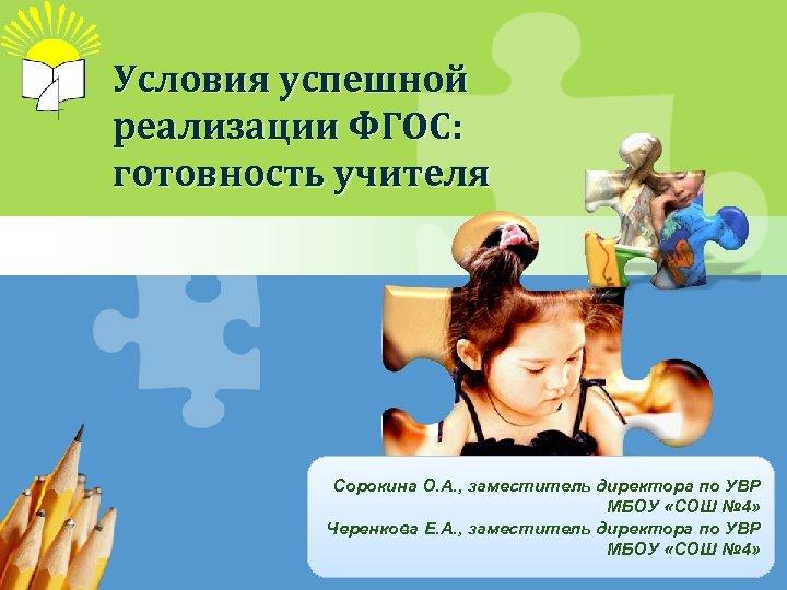 Условия успешной реализации ФГОС: готовность учителя Сорокина О. А. , заместитель директора по УВР