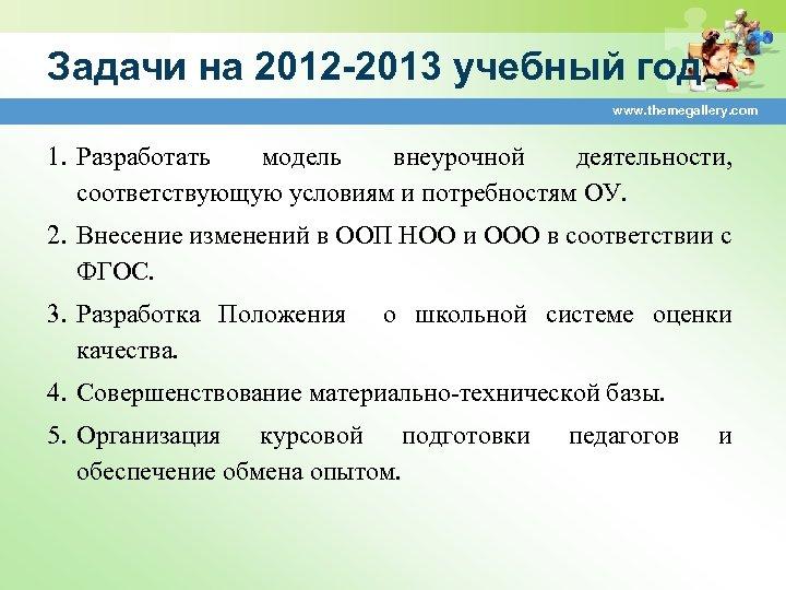 Задачи на 2012 -2013 учебный год www. themegallery. com 1. Разработать модель внеурочной деятельности,