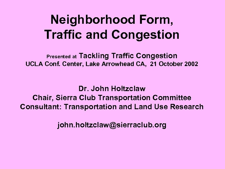 Neighborhood Form, Traffic and Congestion Presented at Tackling Traffic Congestion UCLA Conf. Center, Lake