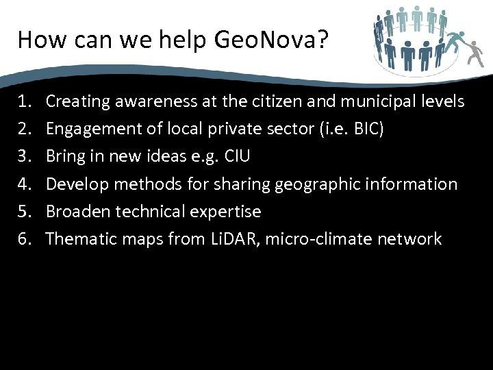 How can we help Geo. Nova? 1. 2. 3. 4. 5. 6. Creating awareness