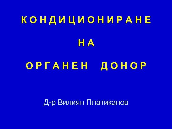 КОНДИЦИОНИРАНЕ НА ОРГАНЕН ДОНОР Д-р Вилиян Платиканов