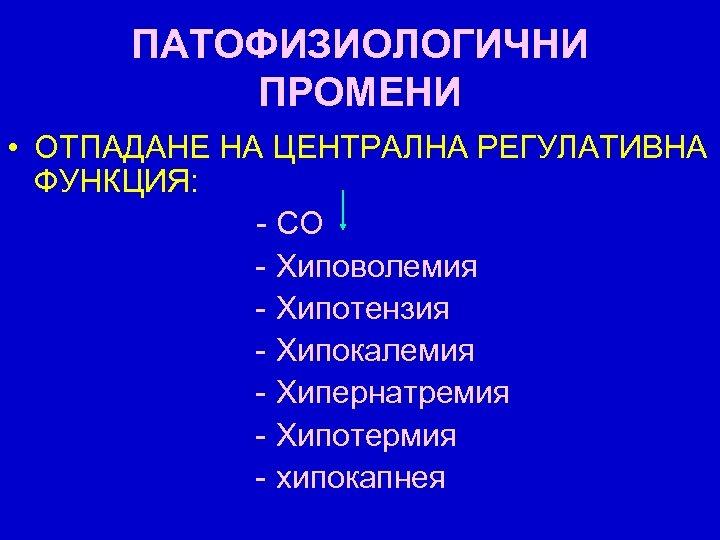 ПАТОФИЗИОЛОГИЧНИ ПРОМЕНИ • ОТПАДАНЕ НА ЦЕНТРАЛНА РЕГУЛАТИВНА ФУНКЦИЯ: - СО - Хиповолемия - Хипотензия