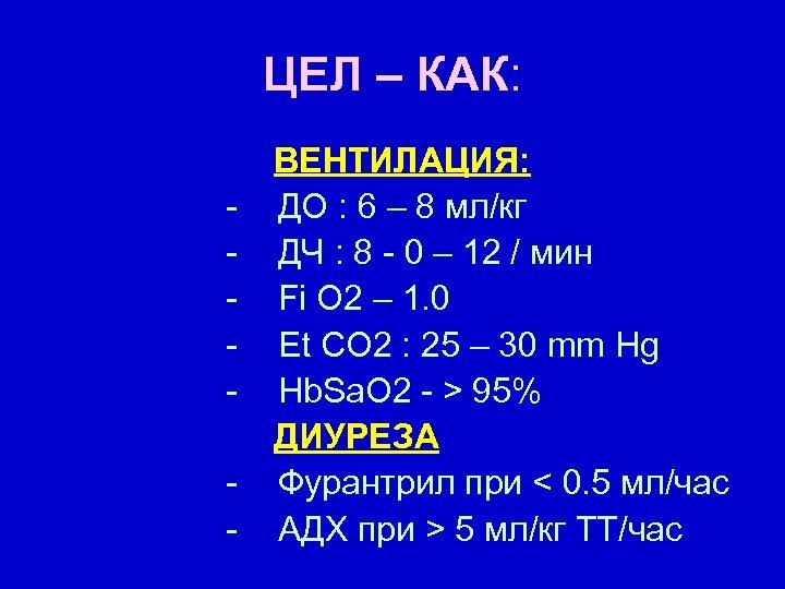 ЦЕЛ – КАК: - ВЕНТИЛАЦИЯ: ДО : 6 – 8 мл/кг ДЧ : 8