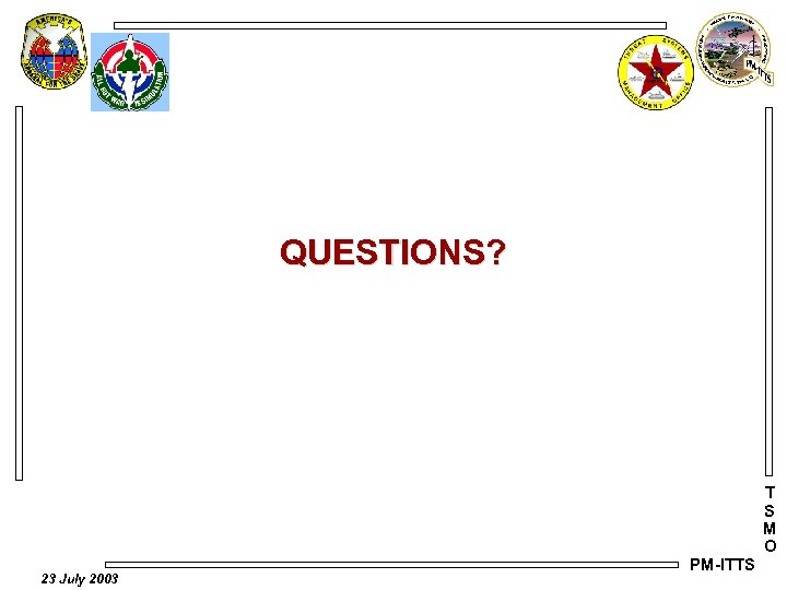 QUESTIONS? T S M O 23 July 2003 PM-ITTS