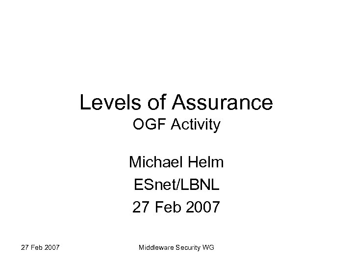 Levels of Assurance OGF Activity Michael Helm ESnet/LBNL 27 Feb 2007 Middleware Security WG