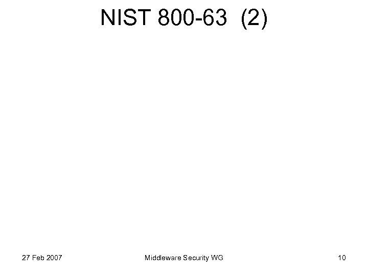 NIST 800 -63 (2) 27 Feb 2007 Middleware Security WG 10