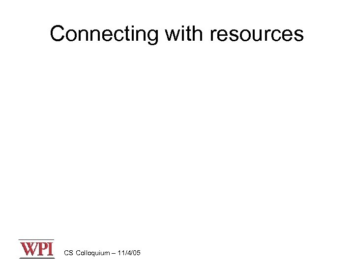 Connecting with resources CS Colloquium – 11/4/05