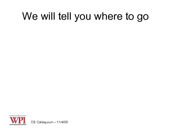 We will tell you where to go CS Colloquium – 11/4/05