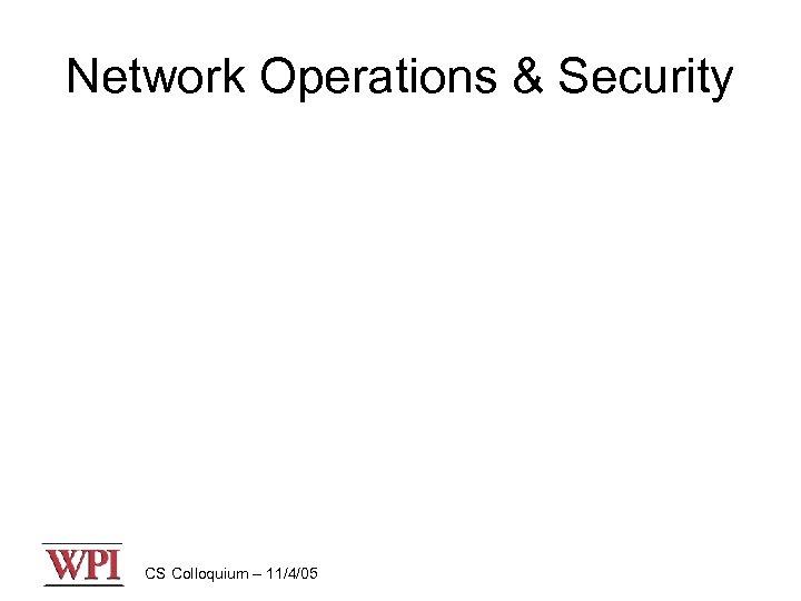 Network Operations & Security CS Colloquium – 11/4/05