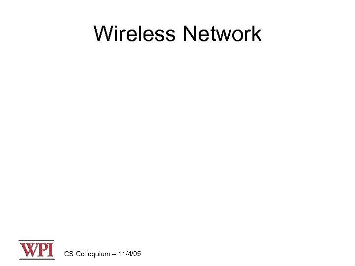 Wireless Network CS Colloquium – 11/4/05