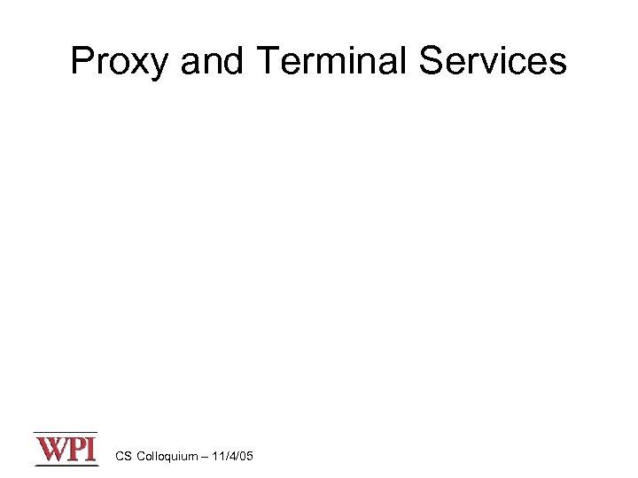 Proxy and Terminal Services CS Colloquium – 11/4/05