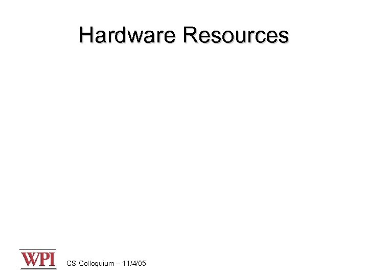 Hardware Resources CS Colloquium – 11/4/05