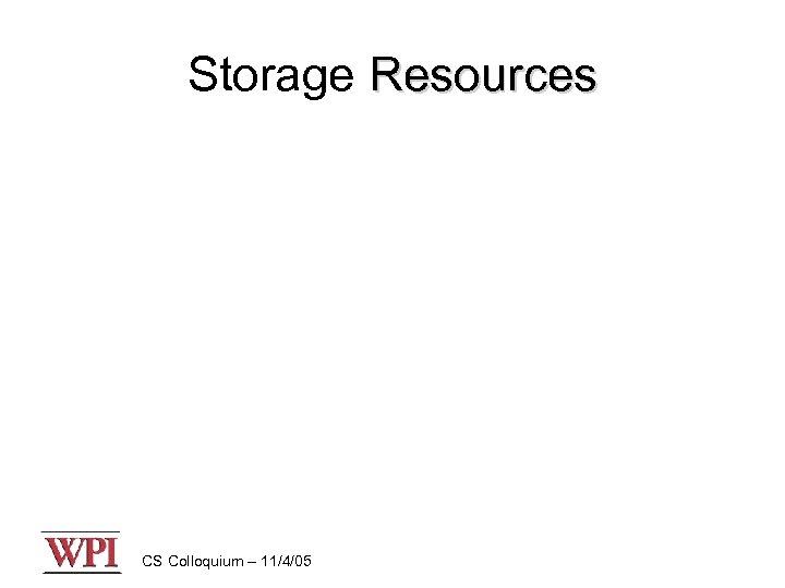 Storage Resources CS Colloquium – 11/4/05
