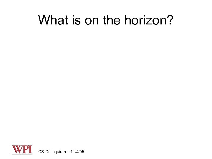 What is on the horizon? CS Colloquium – 11/4/05