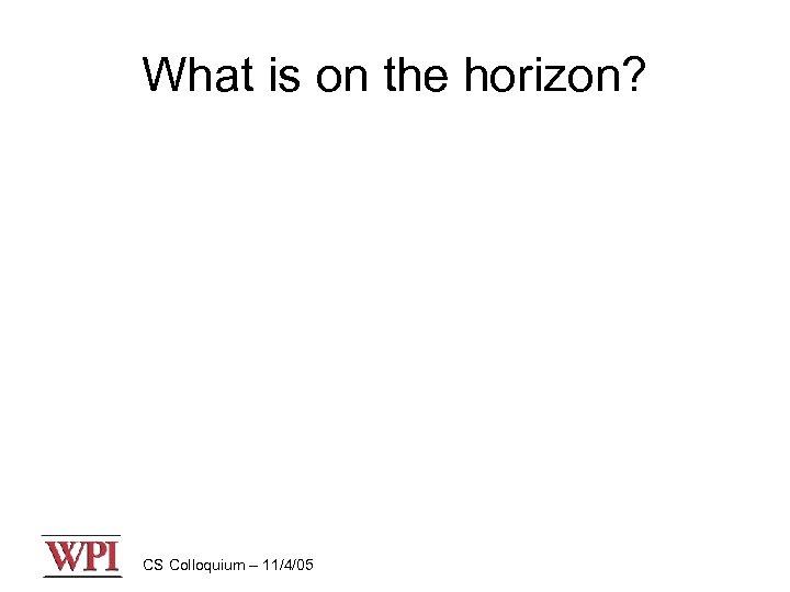 What is on the horizon? CS Colloquium – 11/4/05