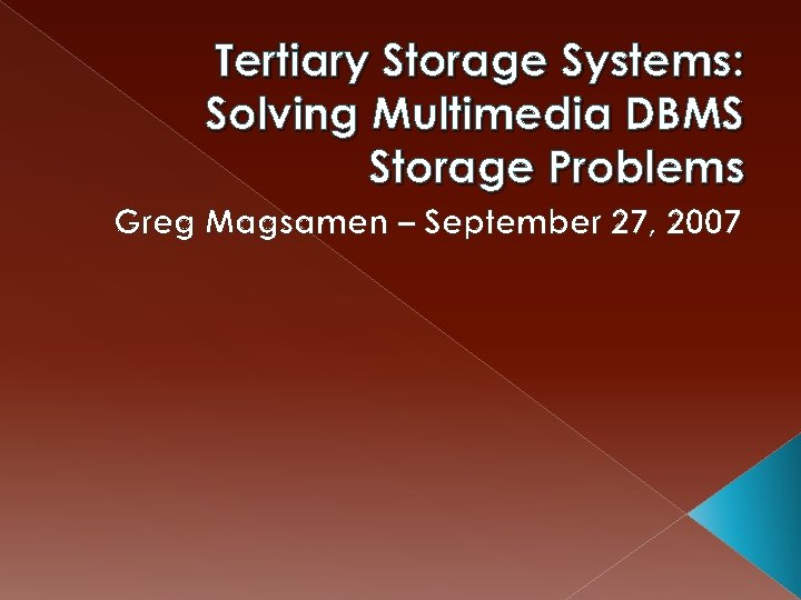 Tertiary Storage Systems: Solving Multimedia DBMS Storage Problems Greg Magsamen – September 27, 2007