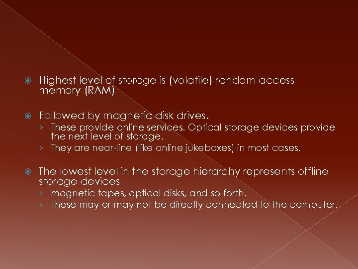 Highest level of storage is (volatile) random access memory (RAM) Followed by magnetic