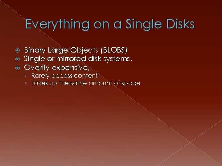 Everything on a Single Disks Binary Large Objects (BLOBS) Single or mirrored disk systems.