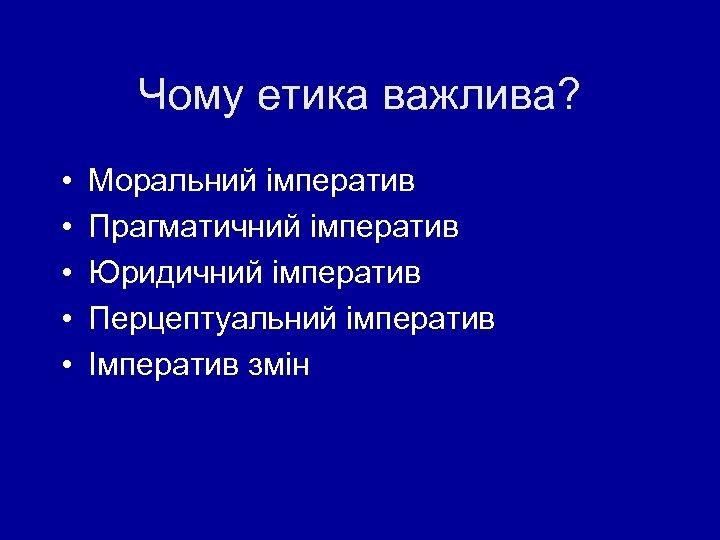 Чому етика важлива? • • • Моральний імператив Прагматичний імператив Юридичний імператив Перцептуальний імператив